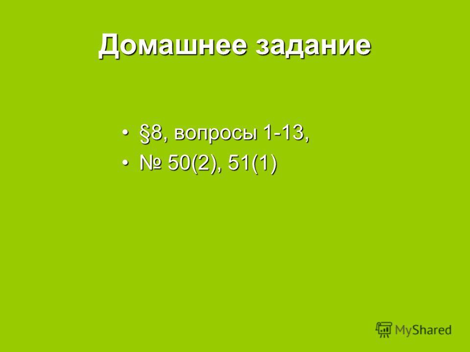 Домашнее задание §8, вопросы 1-13,§8, вопросы 1-13, 50(2), 51(1) 50(2), 51(1)