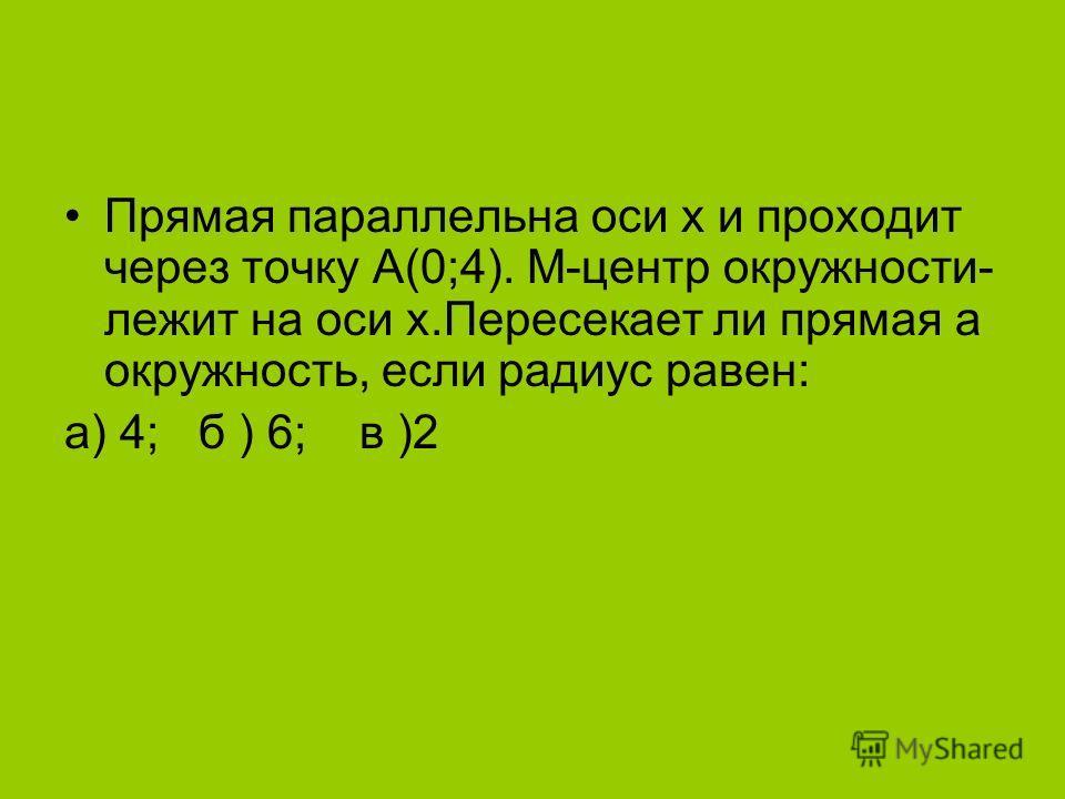 Прямая параллельна оси х и проходит через точку А(0;4). М-центр окружности- лежит на оси х.Пересекает ли прямая а окружность, если радиус равен: а) 4; б ) 6; в )2