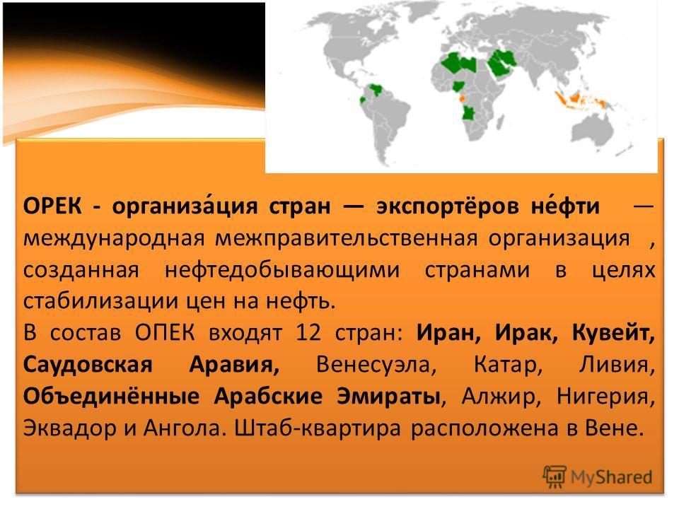 ОРЕК - организа́ция стран экспортёров не́фти международная межправительственная организация, созданная нефтедобывающими странами в целях стабилизации цен на нефть. В состав ОПЕК входят 12 стран: Иран, Ирак, Кувейт, Саудовская Аравия, Венесуэла, Катар