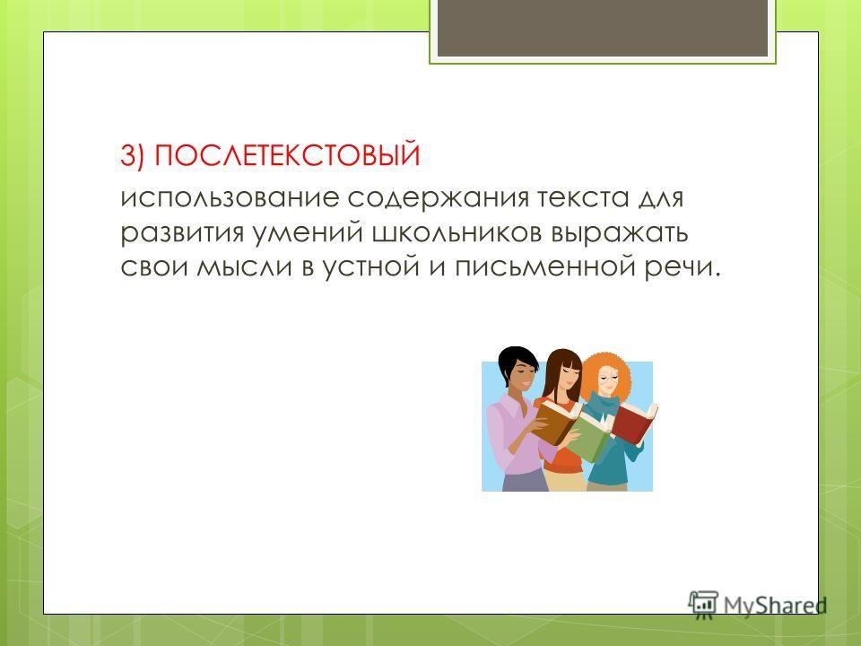 3) ПОСЛЕТЕКСТОВЫЙ использование содержания текста для развития умений школьников выражать свои мысли в устной и письменной речи.