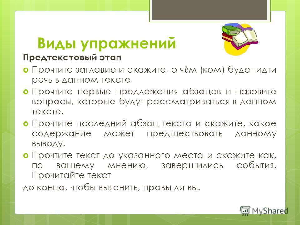 Виды упражнений Предтекстовый этап Прочтите заглавие и скажите, о чм (ком) будет идти речь в данном тексте. Прочтите первые предложения абзацев и назовите вопросы, которые будут рассматриваться в данном тексте. Прочтите последний абзац текста и скажи