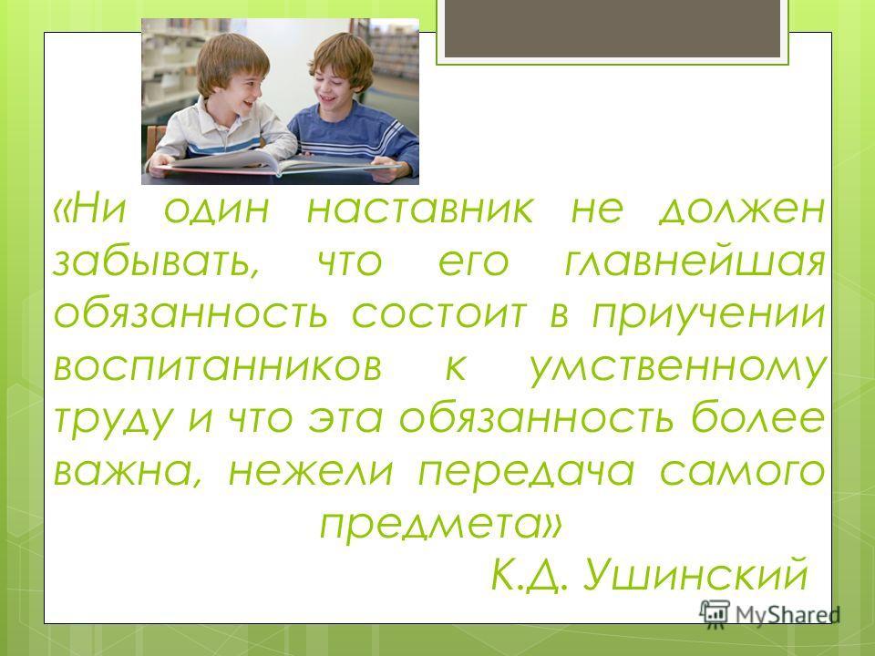 «Ни один наставник не должен забывать, что его главнейшая обязанность состоит в приучении воспитанников к умственному труду и что эта обязанность более важна, нежели передача самого предмета» К.Д. Ушинский