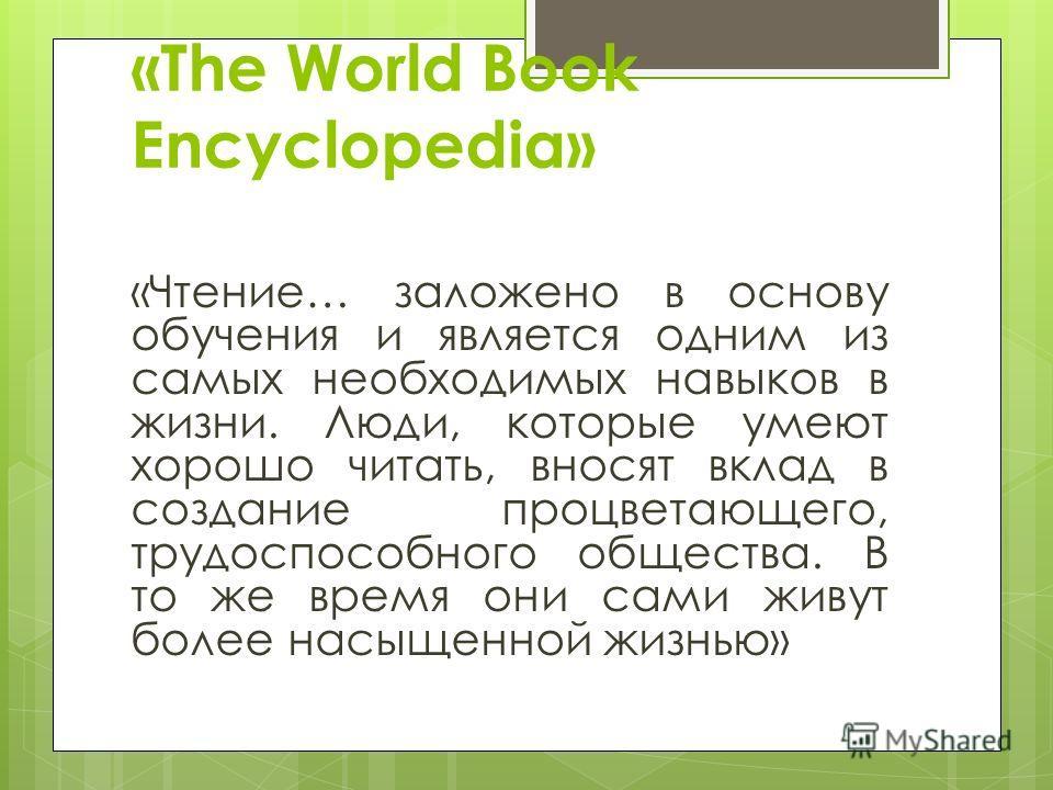 «The World Book Encyclopedia» «Чтение… заложено в основу обучения и является одним из самых необходимых навыков в жизни. Люди, которые умеют хорошо читать, вносят вклад в создание процветающего, трудоспособного общества. В то же время они сами живут