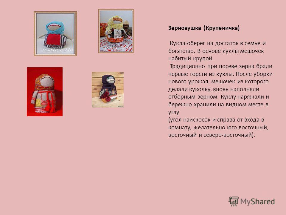 Зерновушка (Крупеничка) Кукла-оберег на достаток в семье и богатство. В основе куклы мешочек набитый крупой. Традиционно при посеве зерна брали первые горсти из куклы. После уборки нового урожая, мешочек из которого делали куколку, вновь наполняли от