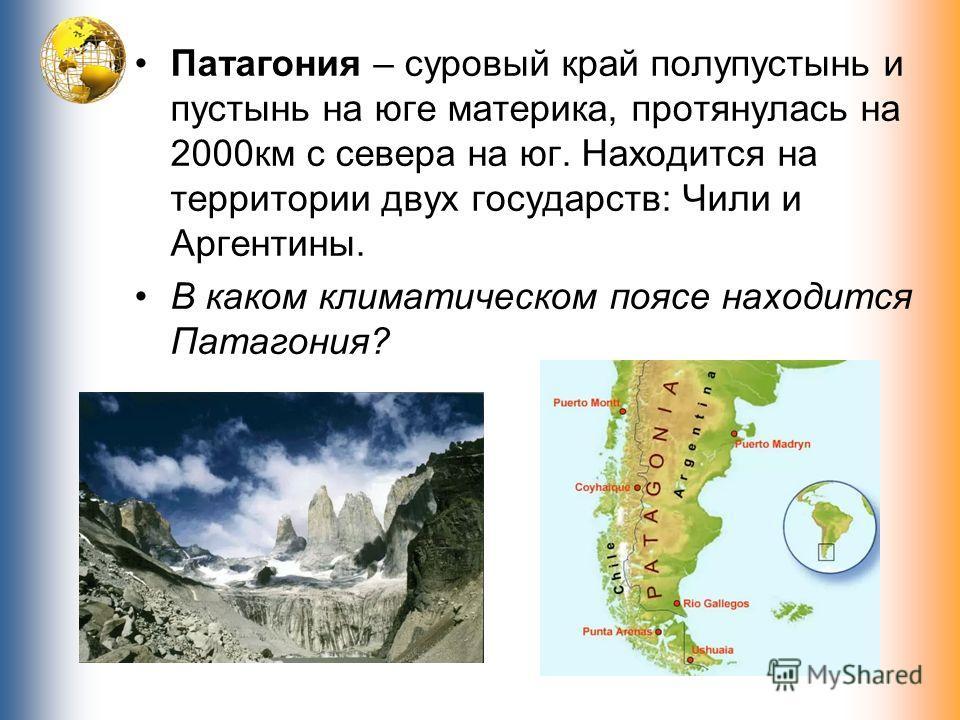 Патагония – суровый край полупустынь и пустынь на юге материка, протянулась на 2000км с севера на юг. Находится на территории двух государств: Чили и Аргентины. В каком климатическом поясе находится Патагония?