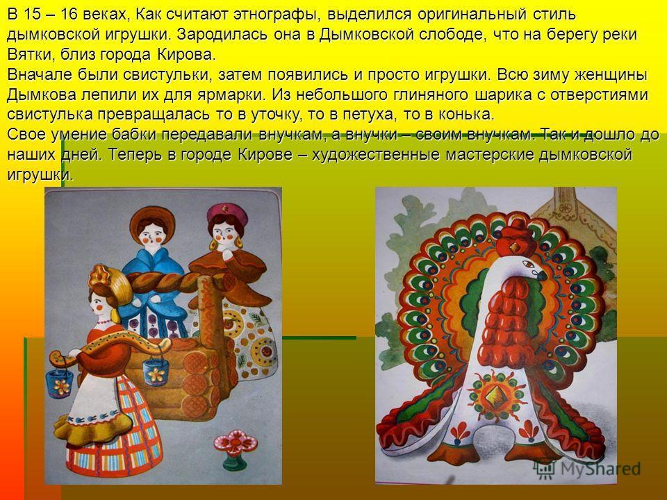 В 15 – 16 веках, Как считают этнографы, выделился оригинальный стиль дымковской игрушки. Зародилась она в Дымковской слободе, что на берегу реки Вятки, близ города Кирова. Вначале были свистульки, затем появились и просто игрушки. Всю зиму женщины Ды