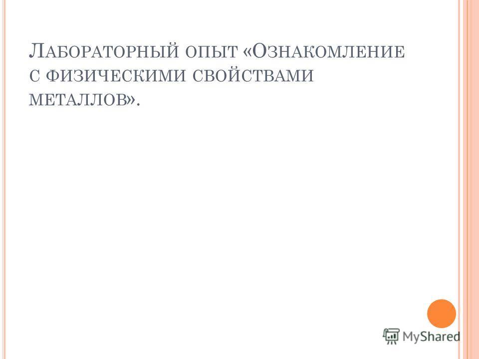 Л АБОРАТОРНЫЙ ОПЫТ «О ЗНАКОМЛЕНИЕ С ФИЗИЧЕСКИМИ СВОЙСТВАМИ МЕТАЛЛОВ ».