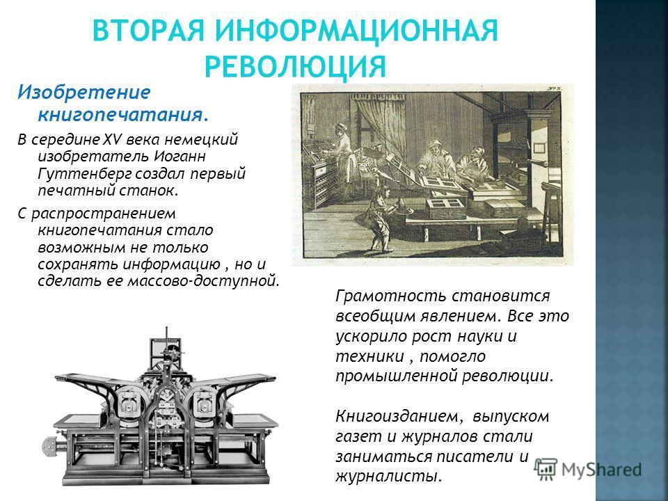 Изобретение книгопечатания. В середине XV века немецкий изобретатель Иоганн Гуттенберг создал первый печатный станок. С распространением книгопечатания стало возможным не только сохранять информацию, но и сделать ее массово-доступной. Грамотность ста