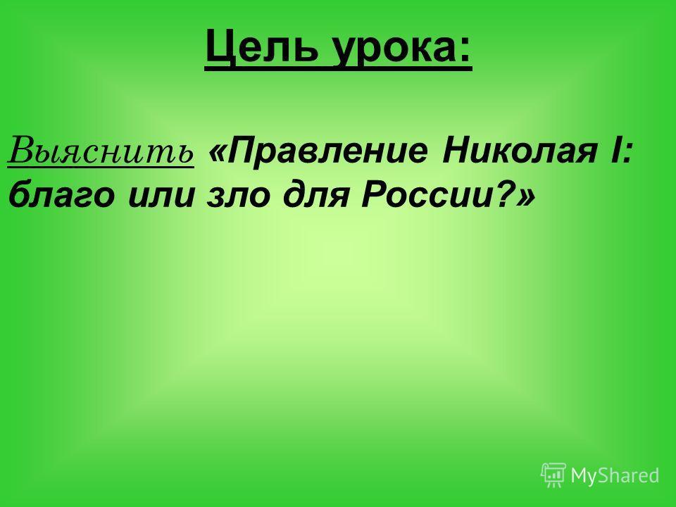 Цель урока: Выяснить «Правление Николая I: благо или зло для России?»
