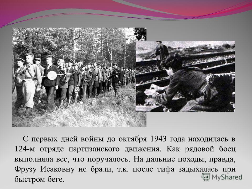 С первых дней войны до октября 1943 года находилась в 124-м отряде партизанского движения. Как рядовой боец выполняла все, что поручалось. На дальние походы, правда, Фрузу Исаковну не брали, т.к. после тифа задыхалась при быстром беге.