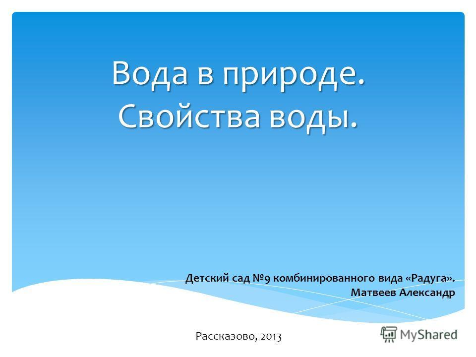 Вода в природе. Свойства воды. Детский сад 9 комбинированного вида «Радуга». Матвеев Александр Рассказово, 2013