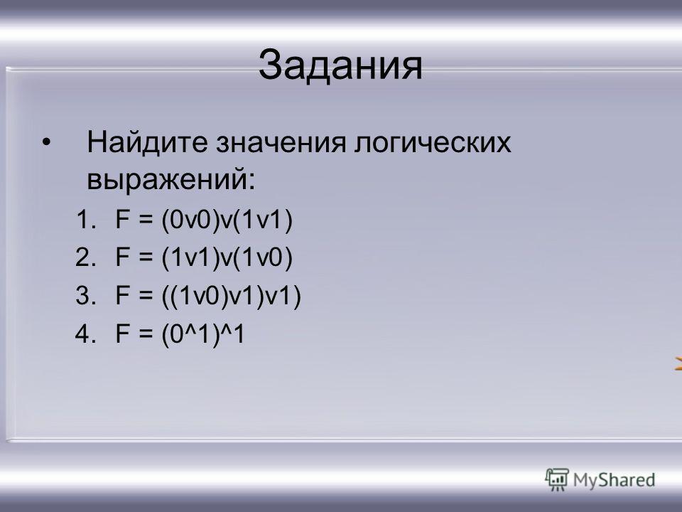 Задания Найдите значения логических выражений: 1.F = (0v0)v(1v1) 2.F = (1v1)v(1v0) 3.F = ((1v0)v1)v1) 4.F = (0^1)^1