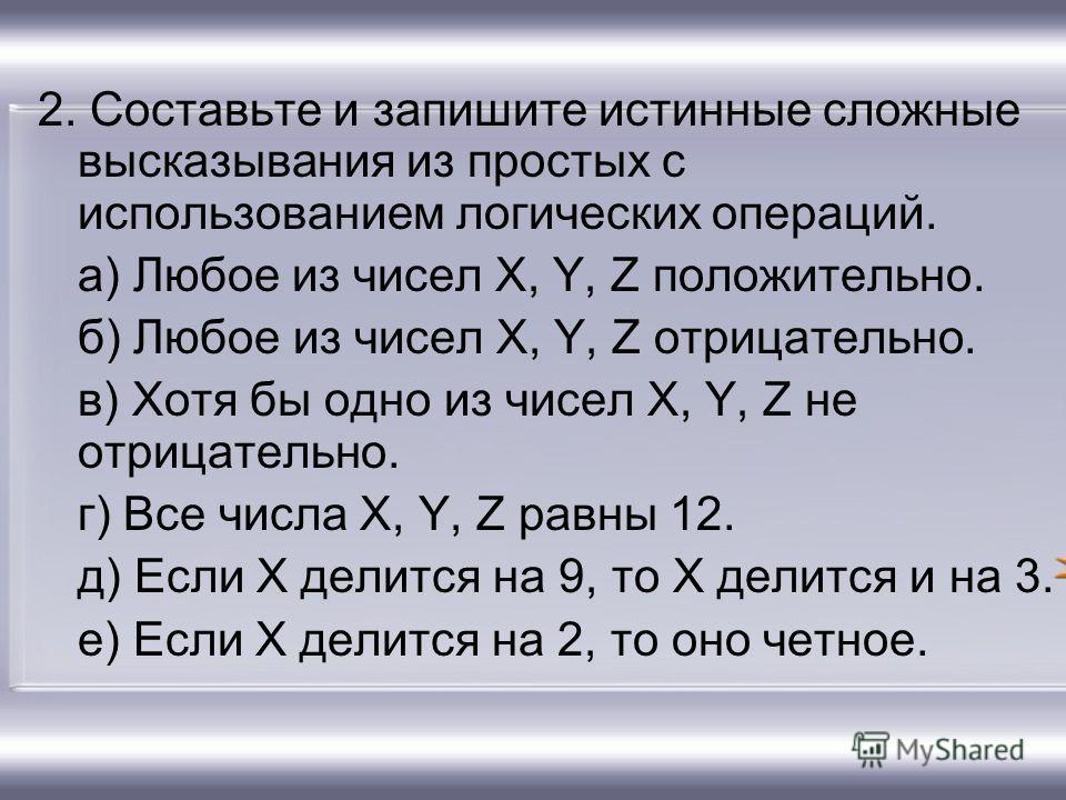 2. Составьте и запишите истинные сложные высказывания из простых с использованием логических операций. а) Любое из чисел X, Y, Z положительно. б) Любое из чисел X, Y, Z отрицательно. в) Хотя бы одно из чисел X, Y, Z не отрицательно. г) Все числа X, Y