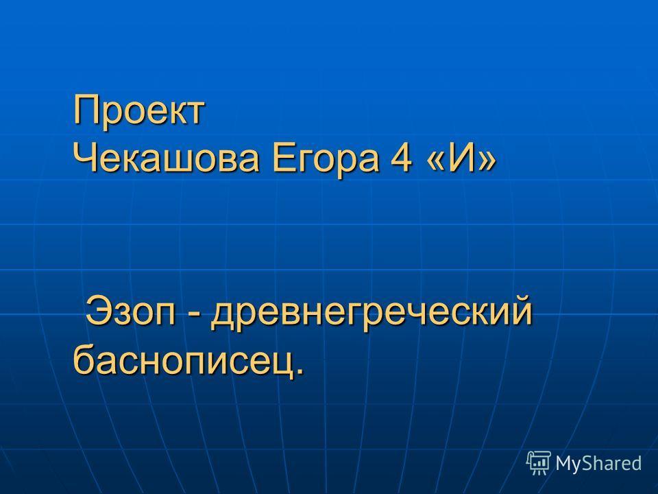 Проект Чекашова Егора 4 «И» Эзоп - древнегреческий баснописец.