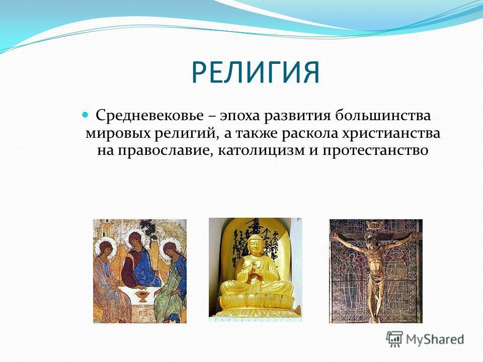 РЕЛИГИЯ Средневековье – эпоха развития большинства мировых религий, а также раскола христианства на православие, католицизм и протестанство