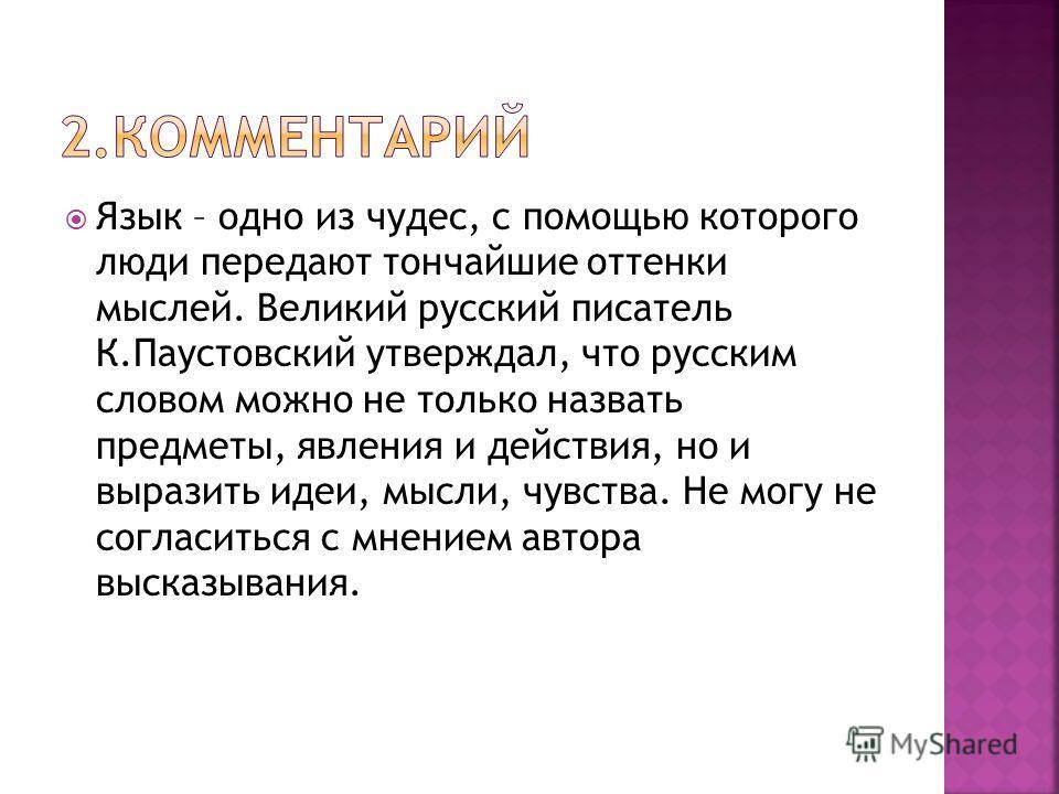 Язык – одно из чудес, с помощью которого люди передают тончайшие оттенки мыслей. Великий русский писатель К.Паустовский утверждал, что русским словом можно не только назвать предметы, явления и действия, но и выразить идеи, мысли, чувства. Не могу не