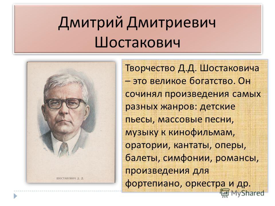 Дмитрий Дмитриевич Шостакович Творчество Д. Д. Шостаковича – это великое богатство. Он сочинял произведения самых разных жанров : детские пьесы, массовые песни, музыку к кинофильмам, оратории, кантаты, оперы, балеты, симфонии, романсы, произведения д