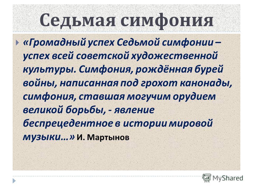 Седьмая симфония « Громадный успех Седьмой симфонии – успех всей советской художественной культуры. Симфония, рождённая бурей войны, написанная под грохот канонады, симфония, ставшая могучим орудием великой борьбы, - явление беспрецедентное в истории