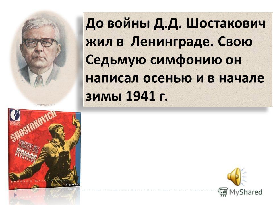 До войны Д. Д. Шостакович жил в Ленинграде. Свою Седьмую симфонию он написал осенью и в начале зимы 1941 г.