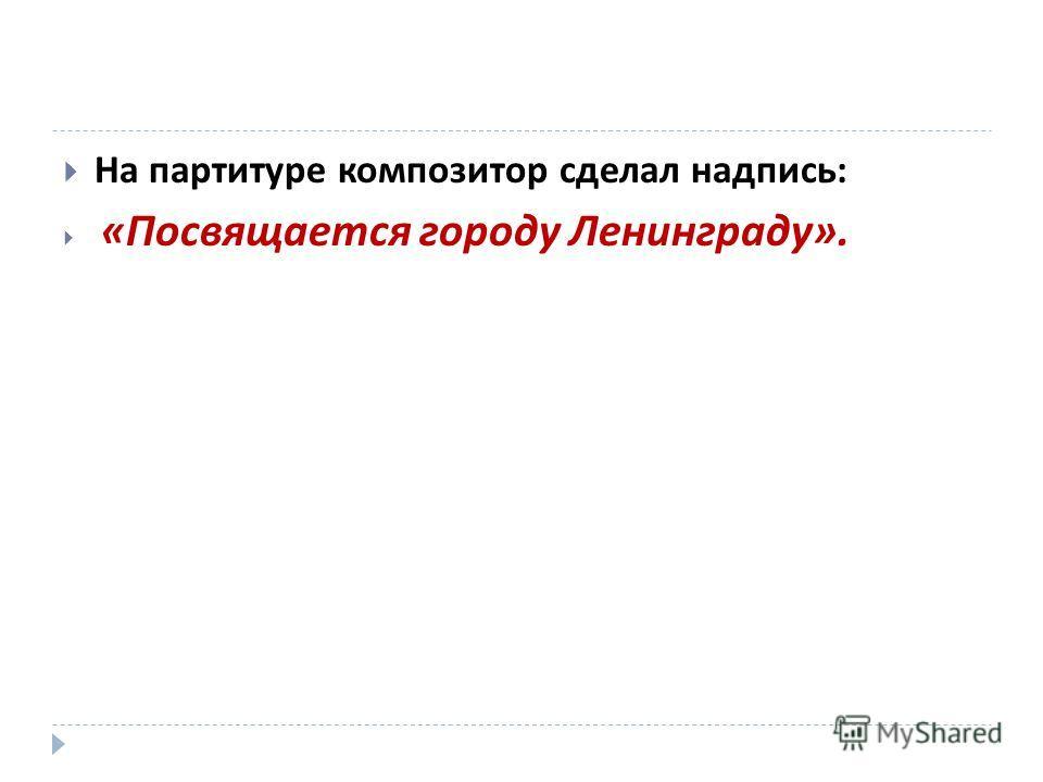 На партитуре композитор сделал надпись : « Посвящается городу Ленинграду ».