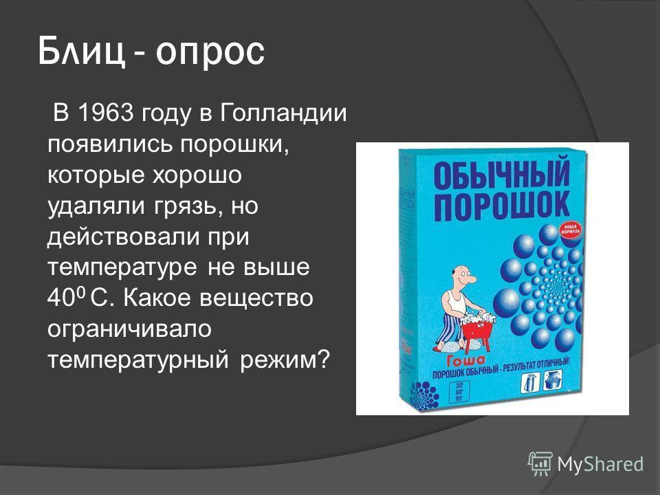 Блиц - опрос В 1963 году в Голландии появились порошки, которые хорошо удаляли грязь, но действовали при температуре не выше 40 0 С. Какое вещество ограничивало температурный режим?