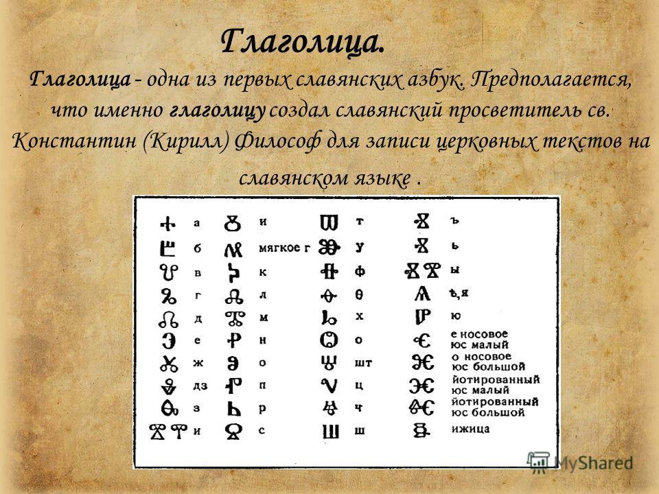 Глаголица. Глаголица - одна из первых славянских азбук. Предполагается, что именно глаголицу создал славянский просветитель св. Константин (Кирилл) Философ для записи церковных текстов на славянском языке.