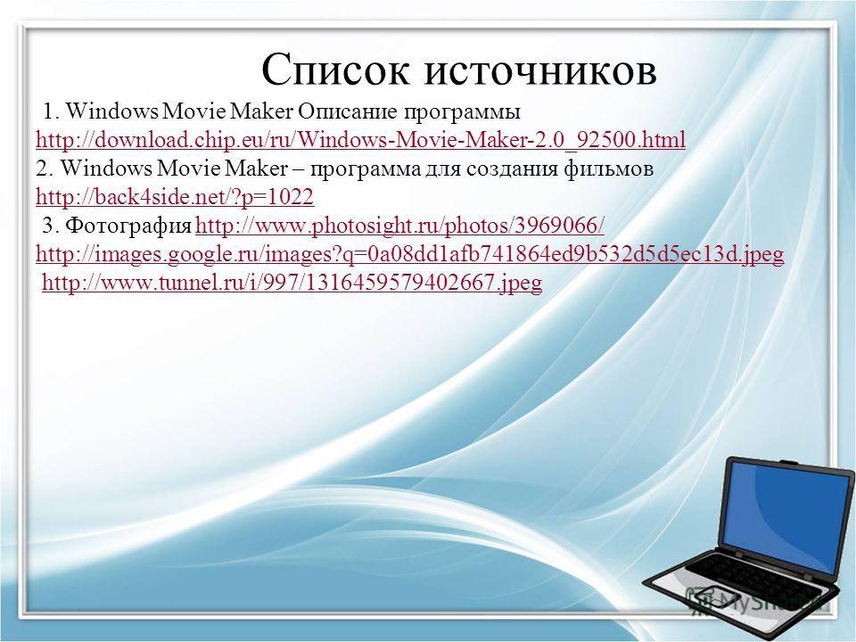 Список источников 1. Windows Movie Maker Описание программы http://download.chip.eu/ru/Windows-Movie-Maker-2.0_92500.html 2. Windows Movie Maker – программа для создания фильмов http://back4side.net/?p=1022 3. Фотография http://www.photosight.ru/phot