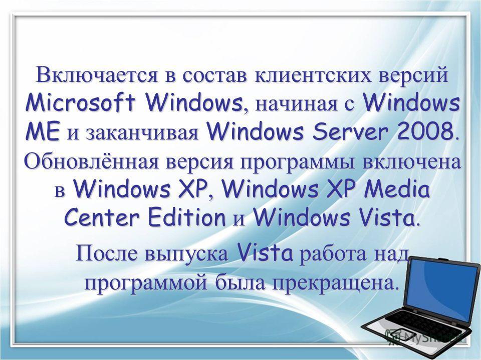 Включается в состав клиентских версий Microsoft Windows, начиная с Windows ME и заканчивая Windows Server 2008. Обновлённая версия программы включена в Windows XP, Windows XP Media Center Edition и Windows Vista. После выпуска Vista работа над програ