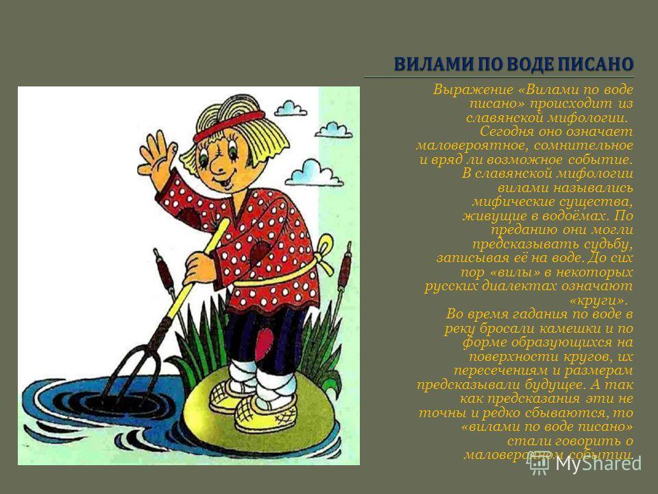 Выражение «Вилами по воде писано» происходит из славянской мифологии. Сегодня оно означает маловероятное, сомнительное и вряд ли возможное событие. В славянской мифологии вилами назывались мифические существа, живущие в водоёмах. По преданию они могл