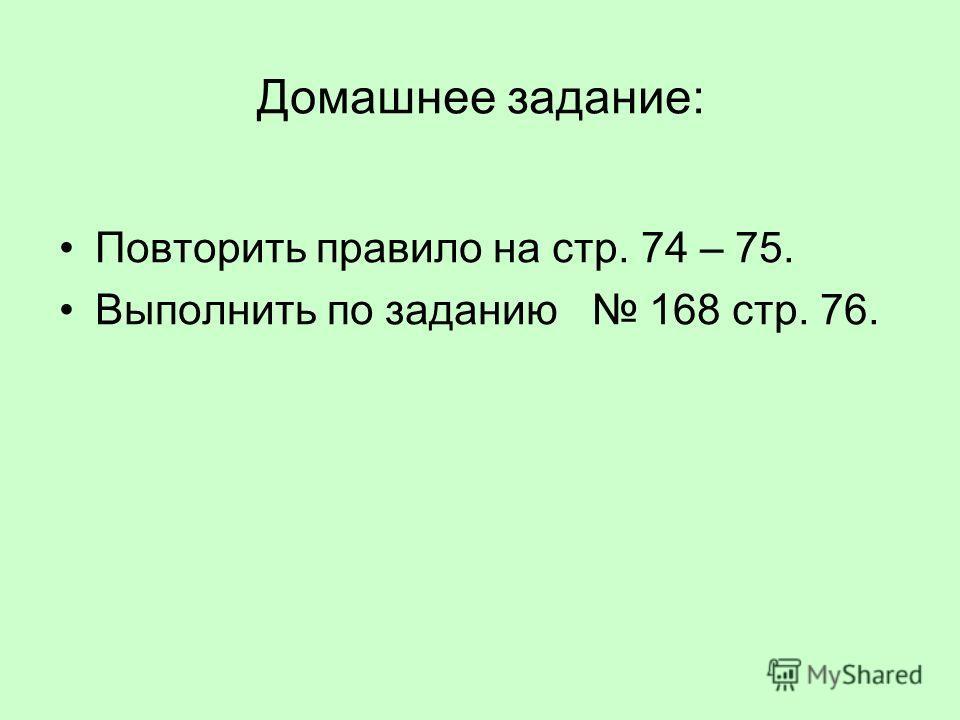 Домашнее задание: Повторить правило на стр. 74 – 75. Выполнить по заданию 168 стр. 76.
