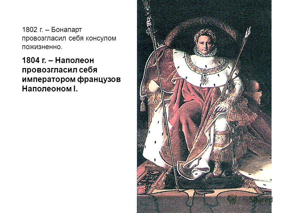1802 г. – Бонапарт провозгласил себя консулом пожизненно. 1804 г. – Наполеон провозгласил себя императором французов Наполеоном I.