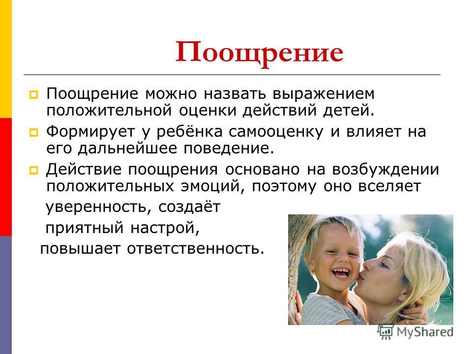 Поощрение Поощрение можно назвать выражением положительной оценки действий детей. Формирует у ребёнка самооценку и влияет на его дальнейшее поведение. Действие поощрения основано на возбуждении положительных эмоций, поэтому оно вселяет уверенность, с