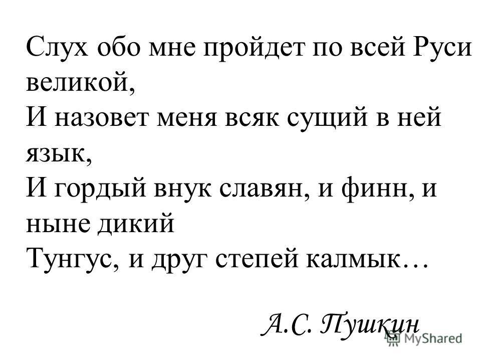 Слух обо мне пройдет по всей Руси великой, И назовет меня всяк сущий в ней язык, И гордый внук славян, и финн, и ныне дикий Тунгус, и друг степей калмык… А.С. Пушкин