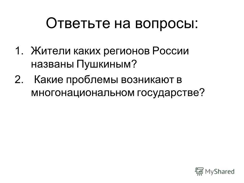 Ответьте на вопросы: 1.Жители каких регионов России названы Пушкиным? 2. Какие проблемы возникают в многонациональном государстве?