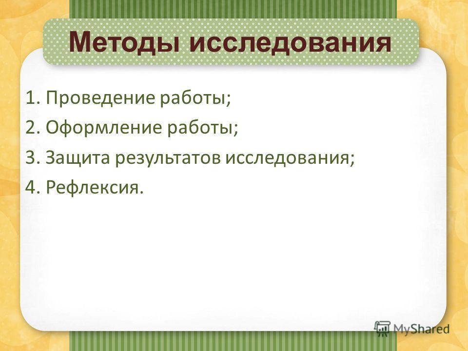 Методы исследования 1. Проведение работы; 2. Оформление работы; 3. Защита результатов исследования; 4. Рефлексия.