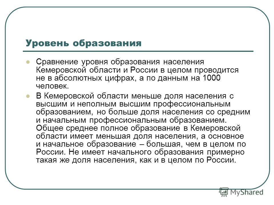 Уровень образования Сравнение уровня образования населения Кемеровской области и России в целом проводится не в абсолютных цифрах, а по данным на 1000 человек. В Кемеровской области меньше доля населения с высшим и неполным высшим профессиональным об