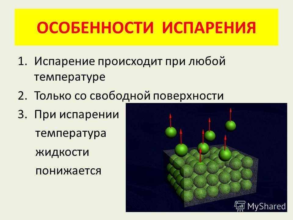 ОСОБЕННОСТИ ИСПАРЕНИЯ 1.Испарение происходит при любой температуре 2.Только со свободной поверхности 3.При испарении температура жидкости понижается