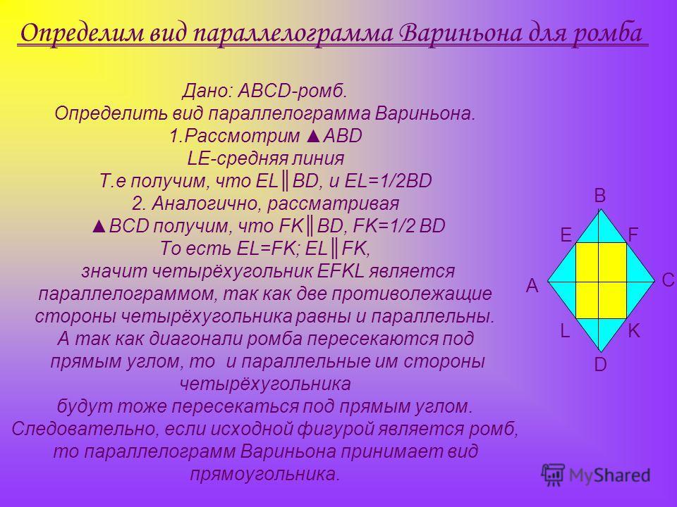 Дано: АBCD-ромб. Определить вид параллелограмма Вариньона. 1.Рассмотрим ABD LE-средняя линия Т.е получим, что ELBD, и EL=1/2BD 2. Аналогично, рассматривая BCD получим, что FKBD, FK=1/2 BD То есть EL=FK; ELFK, значит четырёхугольник EFKL является пара