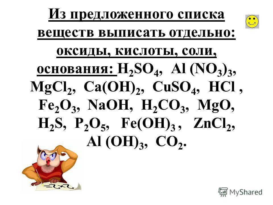 Из предложенного списка веществ выписать отдельно: оксиды, кислоты, соли, основания: Н 2 SО 4, Аl (NО 3 ) 3, МgСl 2, Са(ОН) 2, СuSО 4, НСl, Fе 2 О 3, NаОН, Н 2 СО 3, МgО, Н 2 S, Р 2 О 5, Fe(ОН) 3, ZnСl 2, Аl (ОН) 3, СО 2.