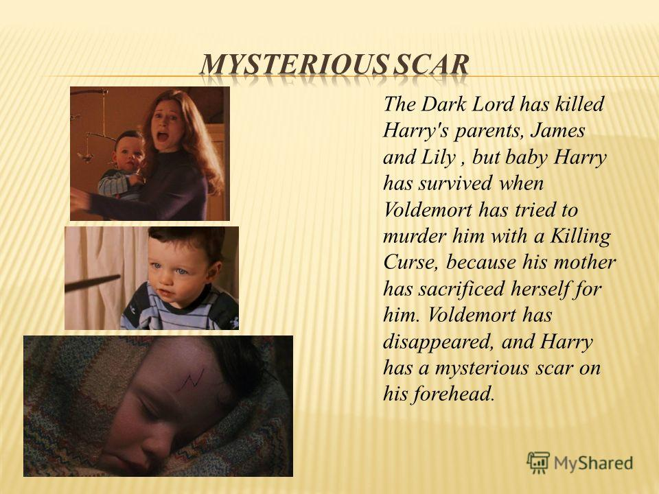 The Dark Lord has killed Harry's parents, James and Lily, but baby Harry has survived when Voldemort has tried to murder him with a Killing Curse, because his mother has sacrificed herself for him. Voldemort has disappeared, and Harry has a mysteriou