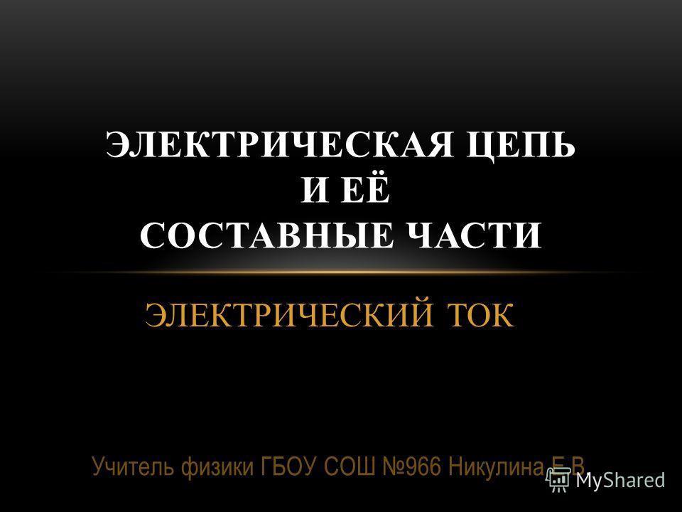 ЭЛЕКТРИЧЕСКИЙ ТОК ЭЛЕКТРИЧЕСКАЯ ЦЕПЬ И ЕЁ СОСТАВНЫЕ ЧАСТИ Учитель физики ГБОУ СОШ 966 Никулина Е.В.