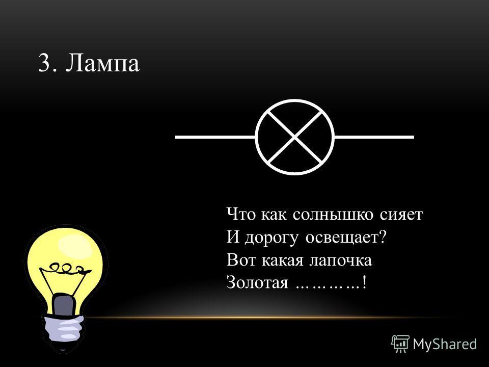 3. Лампа Что как солнышко сияет И дорогу освещает? Вот какая лапочка Золотая …………!