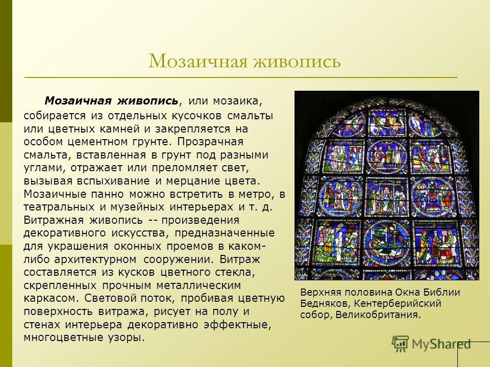 Мозаичная живопись Мозаичная живопись, или мозаика, собирается из отдельных кусочков смальты или цветных камней и закрепляется на особом цементном грунте. Прозрачная смальта, вставленная в грунт под разными углами, отражает или преломляет свет, вызыв