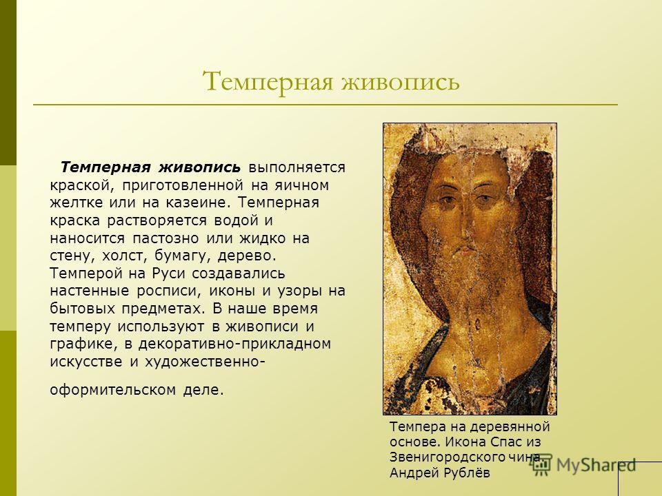 Темперная живопись Темперная живопись выполняется краской, приготовленной на яичном желтке или на казеине. Темперная краска растворяется водой и наносится пастозно или жидко на стену, холст, бумагу, дерево. Темперой на Руси создавались настенные росп