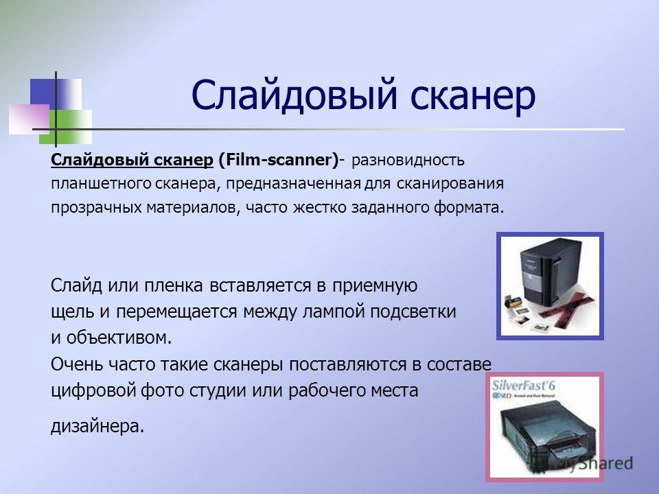 Слайдовый сканер Слайдовый сканер (Film-scanner)- разновидность планшетного сканера, предназначенная для сканирования прозрачных материалов, часто жестко заданного формата. Слайд или пленка вставляется в приемную щель и перемещается между лампой подс