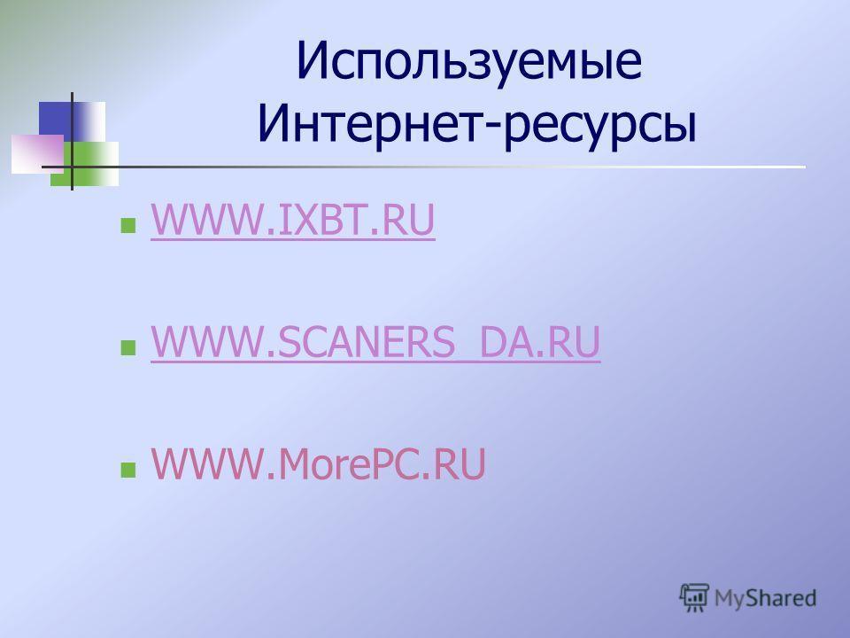 Используемые Интернет-ресурсы WWW.IXBT.RU WWW.SCANERS_DA.RU WWW.MorePC.RU