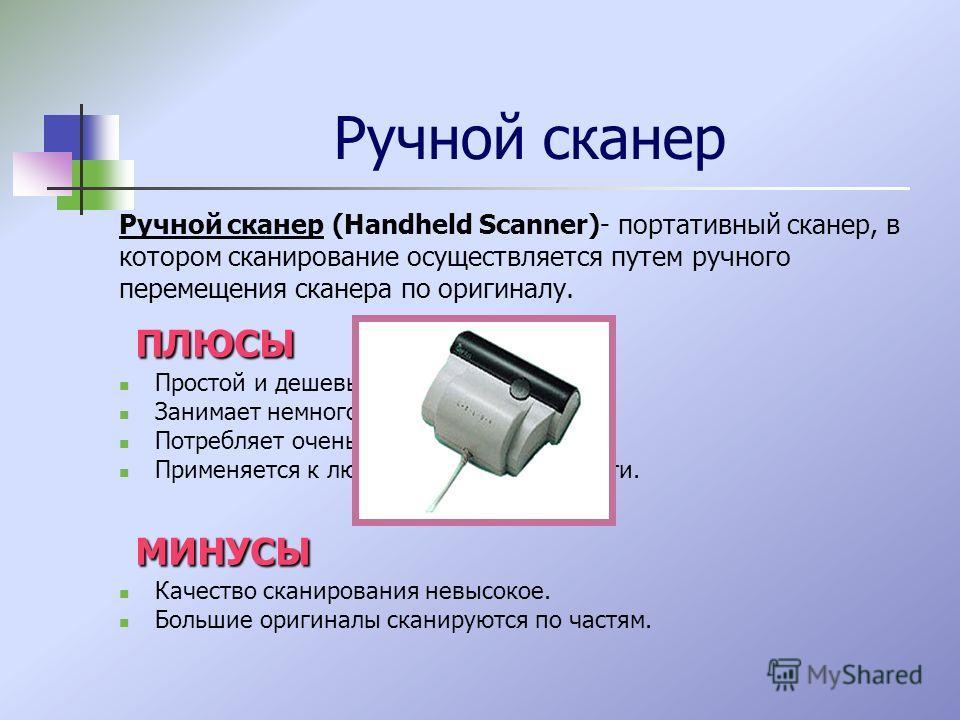 Ручной сканер Ручной сканер (Handheld Scanner)- портативный сканер, в котором сканирование осуществляется путем ручного перемещения сканера по оригиналу. ПЛЮСЫ Простой и дешевый. Занимает немного места. Потребляет очень мало энергии. Применяется к лю