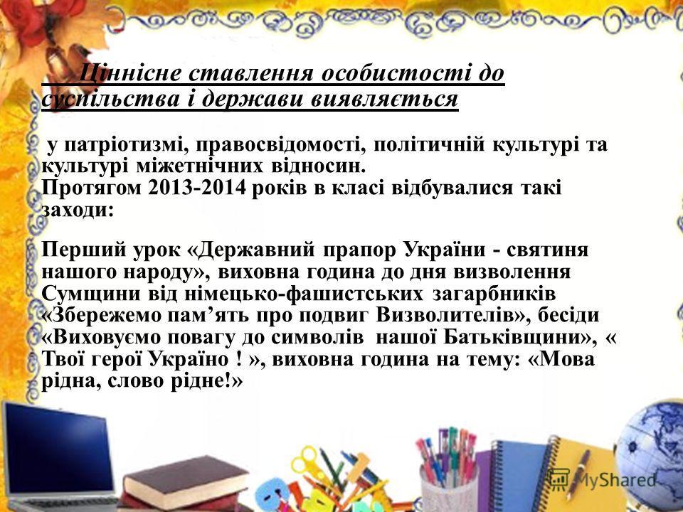 Ціннісне ставлення особистості до суспільства і держави виявляється у патріотизмі, правосвідомості, політичній культурі та культурі міжетнічних відносин. Протягом 2013-2014 років в класі відбувалися такі заходи: Перший урок «Державний прапор України