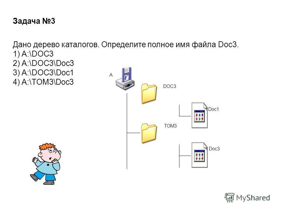 Задача 3 Дано дерево каталогов. Определите полное имя файла Doc3. 1) A:\DOC3 2) A:\DOC3\Doc3 3) A:\DOC3\Doc1 4) A:\TOM3\Doc3 A:\ DOC3 Doc1 TOM3 Doc3