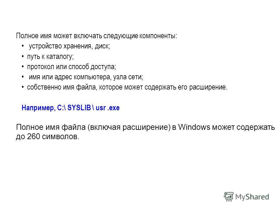 Полное имя может включать следующие компоненты: устройство хранения, диск; путь к каталогу; протокол или способ доступа; имя или адрес компьютера, узла сети; собственно имя файла, которое может содержать его расширение. Например, C:\ SYSLIB \ usr.exe